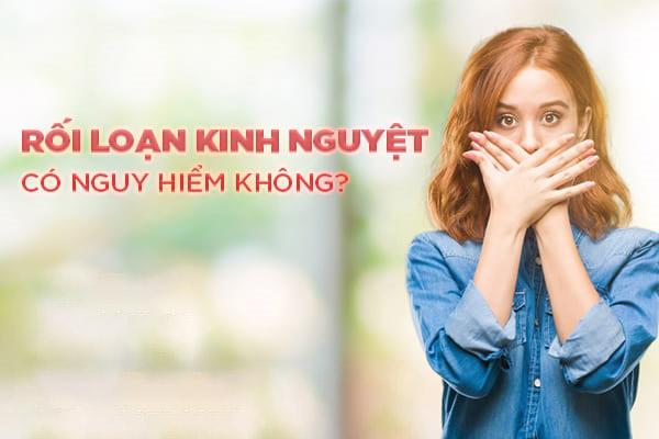 roi-loan-kinh-nguyet-co-nguy-hiem-khong